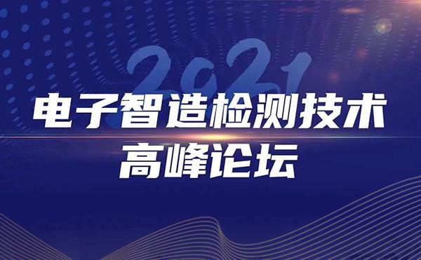 2021电子智造检测技术高峰论坛圆满落幕!